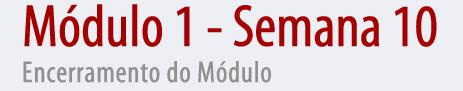 Módulo 1, Semana 10 - Encerramento do Módulo